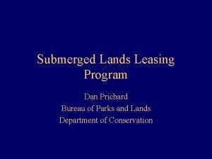Submerged Lands Leasing Program Dan Prichard Bureau of