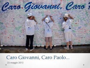 Caro Giovanni Caro Paolo 23 maggio 2013 Caro