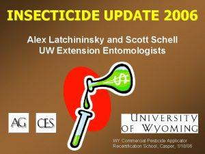 INSECTICIDE UPDATE 2006 Alex Latchininsky and Scott Schell