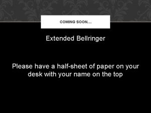 COMING SOON Extended Bellringer Please have a halfsheet