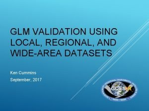 GLM VALIDATION USING LOCAL REGIONAL AND WIDEAREA DATASETS
