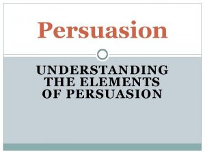 Persuasion UNDERSTANDING THE ELEMENTS OF PERSUASION What is