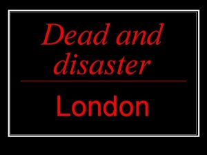 Dead and disaster London Dead and disaster n