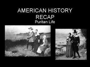 AMERICAN HISTORY RECAP Puritan Life Puritanism Lasts until
