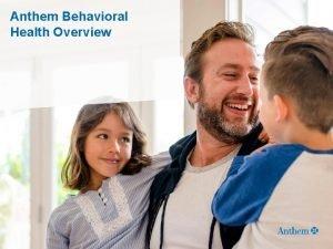 Anthem Behavioral Health Overview Anthem Behavioral Health An