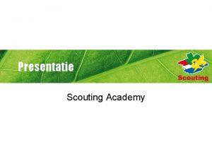 Presentatie Scouting Academy Waarom Scouting Academy Om verantwoordelijk