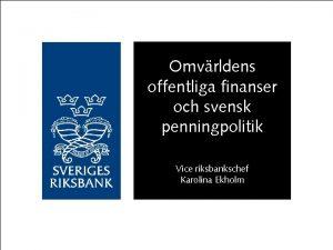 Omvrldens offentliga finanser och svensk penningpolitik Vice riksbankschef