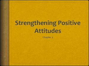 Strengthening Positive Attitudes Chapter 3 Developing Attitudes that