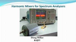 Harmonic Mixers for Spectrum Analyzers Doug Millar K