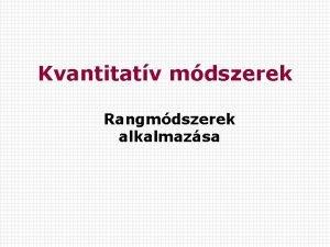 Kvantitatv mdszerek Rangmdszerek alkalmazsa Komplex rendszerek mrsnek fbb