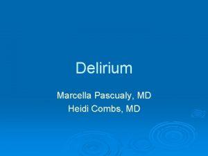 Delirium Marcella Pascualy MD Heidi Combs MD Delirium