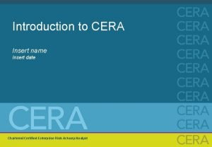 Introduction to CERA Insert name Insert date CharteredCertified