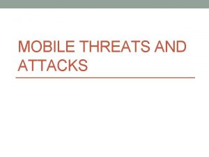 MOBILE THREATS AND ATTACKS Possible attack threats to