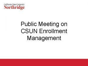 Public Meeting on CSUN Enrollment Management Agenda Why