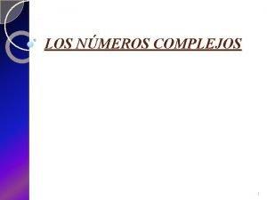 LOS NMEROS COMPLEJOS 1 LOS NMEROS COMPLEJOS INTRODUCCIN