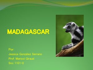 MADAGASCAR Por Jessica Gonzlez Serrano Prof Marisol Giraud