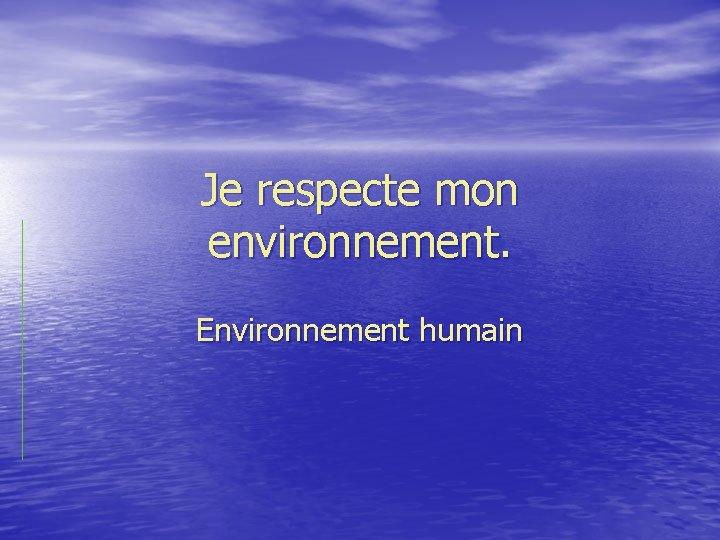 Je respecte mon environnement Environnement humain introduction En