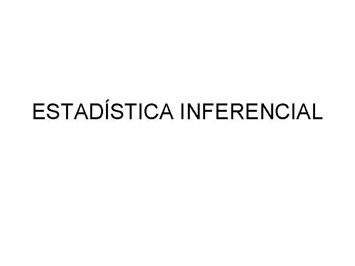 ESTADSTICA INFERENCIAL ESTADSTICA INFERENCIAL La estadstica Inferencial es