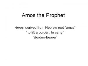 Amos the Prophet Amos derived from Hebrew root