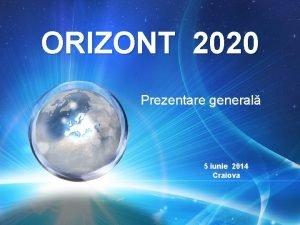 ORIZONT 2020 Prezentare general 5 iunie 2014 Craiova