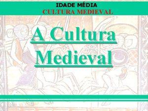 IDADE MDIA CULTURA MEDIEVAL A Cultura Medieval IDADE