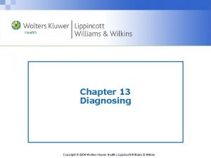 Chapter 13 Diagnosing Copyright 2008 Wolters Kluwer Health