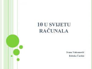 10 U SVIJETU RAUNALA Ivana Vuksanovi Rebeka orda