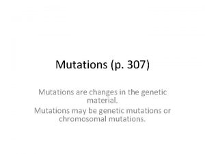 Mutations p 307 Mutations are changes in the