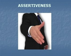 ASSERTIVENESS Why do we need assertiveness Some people