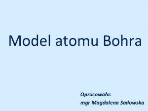 Model atomu Bohra Opracowaa mgr Magdalena Sadowska I