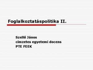 Foglalkoztatspolitika II Szell Jnos cmzetes egyetemi docens PTE