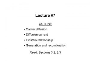 Lecture 7 OUTLINE Carrier diffusion Diffusion current Einstein