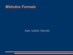 Mtodos Formais Juan Andrs Mussini Mtodos Formais Mtodos