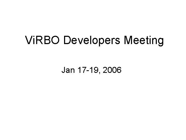 Vi RBO Developers Meeting Jan 17 19 2006