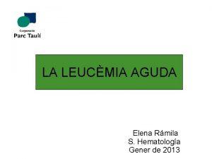 LA LEUCMIA AGUDA Elena Rmila S Hematologa Gener