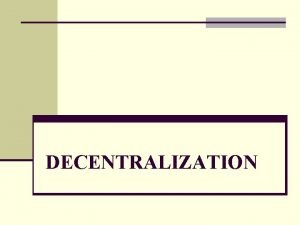 DECENTRALIZATION TOPICS n DECENTRALIZATION THEORY n HISTORICAL BACKGROUND