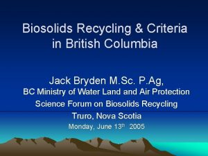 Biosolids Recycling Criteria in British Columbia Jack Bryden