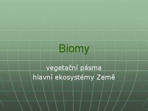 Biomy vegetan psma hlavn ekosystmy Zem Biom n