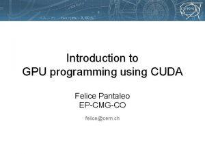 Introduction to GPU programming using CUDA Felice Pantaleo
