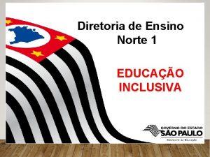 Diretoria de Ensino Norte 1 EDUCAO INCLUSIVA EDUCAO