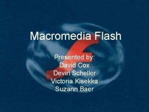 Macromedia Flash Presented by David Cox Devin Scheller