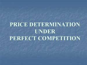 PRICE DETERMINATION UNDER PERFECT COMPETITION PERFECT COMPETITION Perfect
