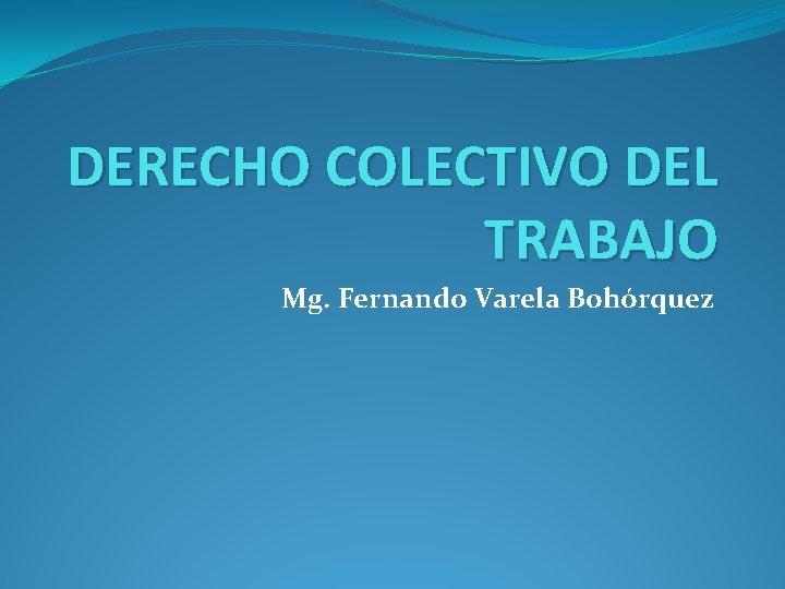 DERECHO COLECTIVO DEL TRABAJO Mg Fernando Varela Bohrquez