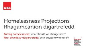 Homelessness Projections Rhagamcanion digartrefedd Ending homelessness what should