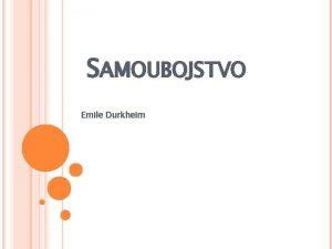 SAMOUBOJSTVO Emile Durkheim O SAMOUBOJSTVU Najznaajnije Durkheimovo djelo