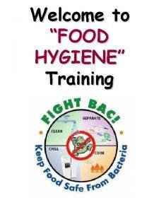 Welcome to FOOD HYGIENE Training FOOD HYGIENE Outline