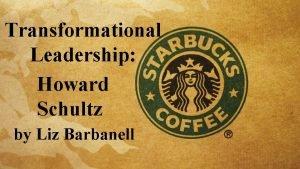 Transformational Leadership Howard Schultz by Liz Barbanell Idealized