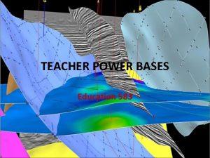 TEACHER POWER BASES Education 583 TEACHER POWER BASES