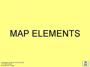 MAP ELEMENTS Cartographic Design for GIS Geog 340