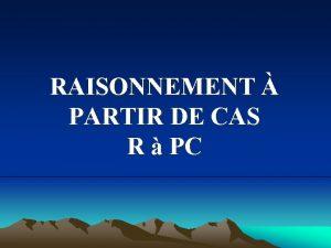 RAISONNEMENT PARTIR DE CAS R PC PLAN DU